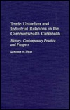 Trade Unionism and Industrial Relations in the Commonwealth Caribbean: History, Contemporary Practice and Prospect  by  Lawrence A. Nurse