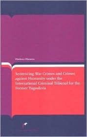 Sentencing War Crimes and Crimes Against Humanity Under the International Criminal Tribunal for Yugoslavia  by  Olaoluwa Olusanya