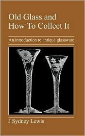 Old Glass and How to Collect It: An Introduction to Antique Glassware  by  J. Sydney Lewis