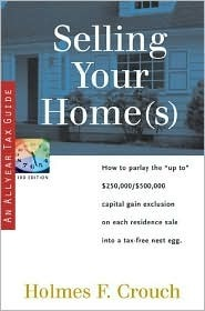 Selling Your Home(s): How to Parlay the Up to $250,000/$500,000 Capital Gain Exclusion on Each Residence Sale Into a Tax-Free Nest Egg Holmes F. Crouch