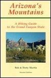Arizonas Mountains: A Hiking Guide to the Grand Canyon State Bob Martin