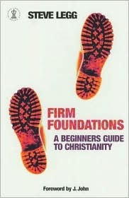 Firm Foundations: A Beginners Guide to Christianity Steve Legg
