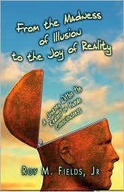 From the Madness of Illusion to the Joy of Reality: A Journey Within the Realms of Human Consciousness Roy M. Fields Jr.