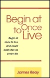 Begin at Once to Live James Reay