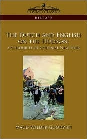 The Dutch and English on the Hudson: A Chronicle of Colonial New York  by  Maud Wilder Goodwin
