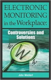 Electronic Monitoring in the Workplace: Controversies and Solutions  by  John Weckert