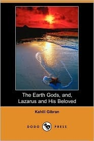 The Earth Gods, And, Lazarus and His Beloved  by  Kahlil Gibran