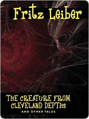 The Creature from Cleveland Depths and Other Tales Fritz Leiber
