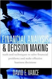Financial Analysis and Decision Making: Tools and Techniques to Solve Financial Problems and Make Effective Business Decisions David E. Vance