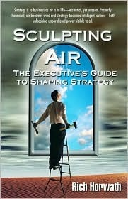 Sculpting Air: The Executives Guide to Shaping Strategy  by  Rich Horwarth