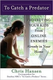 To Catch a Predator: Protecting Your Kids from Online Enemies Already in Your Home Chris Hansen