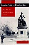 Standing Soldiers, Kneeling Slaves: Race, War, and Monument in Nineteenth-Century America  by  Kirk Savage