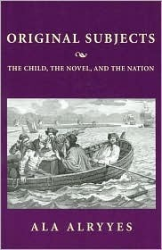 Original Subjects: The Child, the Novel, and the Nation  by  Ala A. Alryyes