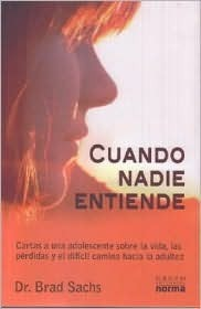 Cuando nadie entiende/ When No One Understands: Cartas a Una Adolescente Sobre La Vida, Las Perdidas Y El Dificil Camino Hacia La Adultez/ Letters to a Teenager on Life, Loss, and Hard Road to Adult Brad Sachs