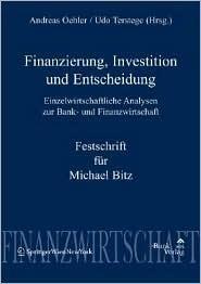 Finanzierung, Investition Und Entscheidung: Einzelwirtschaftliche Analysen Zur Bank- Und Finanzwirtschaft - Festschrift Fur Michael Bitz Andreas Oehler