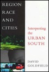 Region, Race, and Cities: Interpreting the Urban South  by  David R. Goldfield