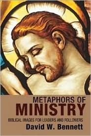 Metaphors of Ministry: Biblical Images for Leaders and Followers  by  David W. Bennett
