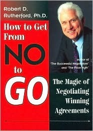 How to get from no to go: The magic of negotiating winning agreements  by  Robert D. Rutherford