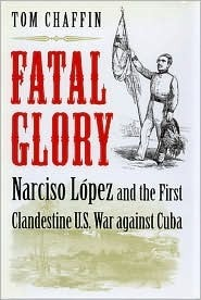 Fatal Glory: Narciso Lopez and the First Clandestine Us War Against Cuba  by  Tom Chaffin