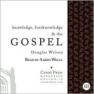 Knowledge, Foreknowledge, & the Gospel  by  Douglas Wilson