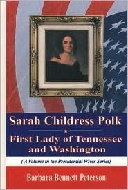 Sarah Childress Polk, First Lady of Tennessee and Washington Barbara Bennett Peterson