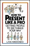 How to Present Like a Pro: Getting People to See Things Your Way  by  Lani Arredondo