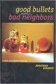 Good Bullets Make Bad Neighbors: A Novel of Accidental Discharge  by  Jonathan DiMarco