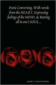 Poetic Conversing, with Words from the Heart, Expressing Feelings of the Mind, & Bearing All in Ones Soul..  by  Kimalee T. Channel-Hawkins