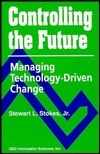 Controlling the Future: Managing Technology-Driven Change Stewart L. Stokes