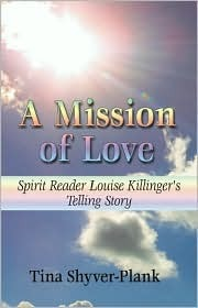 A Mission of Love: Spirit Reader Louise Killingers Telling Story  by  Tina Shyver-Plank