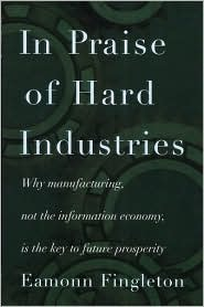 In Praise of Hard Industries: Why Manufacturing, Not the Information Economy, Is the key to Future Prosperity  by  Eamonn Fingleton