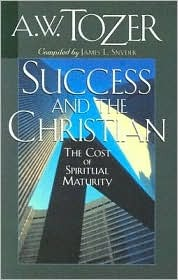 Success and the Christian: The Cost and Criteria of Spiritual Maturity A.W. Tozer
