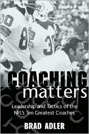 Coaching Matters: Leadership and Tactics of the NFLs Ten Greatest Coaches  by  Brad Adler