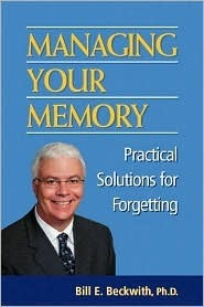 Managing Your Memory: Practical Solutions for Forgetting  by  Bill E. Beckwith