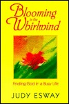 Blooming in the Whirlwind: Finding God in a Busy Life Judy Esway