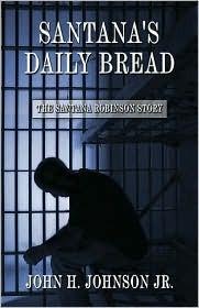 Santanas Daily Bread: The Santana Robinson Story  by  John H. Johnson Jr.