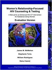 Womens Relationship-Focused HIV Counseling and Testing: A Manual for an Enhanced HIV-CT Intervention for Substance-Using Women-- Evaluation Version James M. McMahon