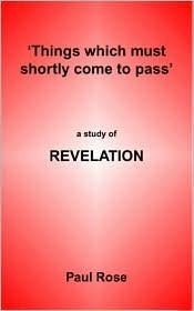 Things Which Must Shortly Come To Pass: A Study Of Revelation Paul Rose
