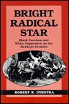 Bright Radical Star: Black Freedom and White Supremacy on the Hawkeye Frontier  by  Robert R. Dykstra