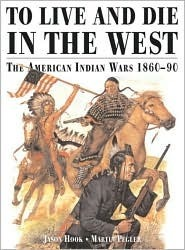 TO LIVE AND DIE IN THE WEST The American Indian Wars 1860-90 Jason Hook