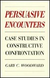 Persuasive Encounters: Case Studies in Constructive Confrontation Gary C. Woodward
