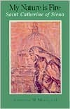 My Nature is Fire: Saint Catherine of Siena Catherine M. Meade