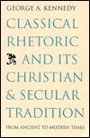 Classical Rhetoric and Its Christian and Secular Tradition from Ancient to Modern Times  by  George A. Kennedy