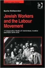Jewish Workers and the Labour Movement: A Comparative Study of Amsterdam, London and Paris 1870-1914 Karin Hofmeester