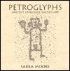 Petroglyphs: Ancient Language, Sacred Art  by  Sabra Moore