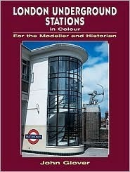 London Underground Stations in Colour for the Modeller and Historian  by  John Glover