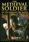 The Medieval Soldier in the Wars of the Roses (Fifteenth Century Series)  by  Andrew W. Boardman