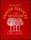 Seasonal Prayer Services for Teenagers Greg Dues