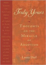 Truly Yours: Thoughts on the Miracle of Adoption  by  Laura Dail