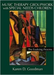 Music Therapy Groupwork with Special Needs Children: The Evolving Process  by  Karen D. Goodman